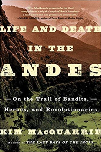 Life and Death in the Andes On the Trail of Bandits, Heroes, and Revolutionaries by Kim MacQuarrie