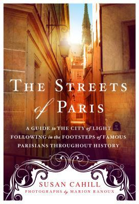 The Streets of Paris A Guide to the City of Light Following in the Footsteps of Famous Parisians Throughout History by Susan Cahill